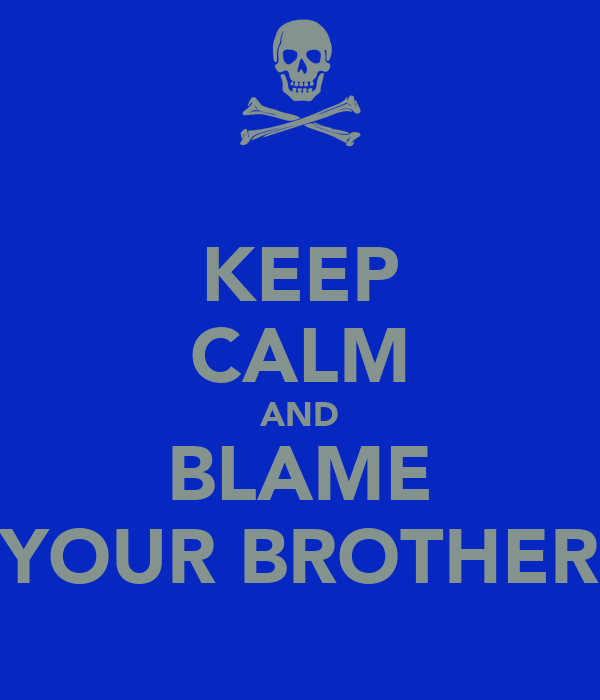 KEEP CALM AND BLAME YOUR BROTHER
