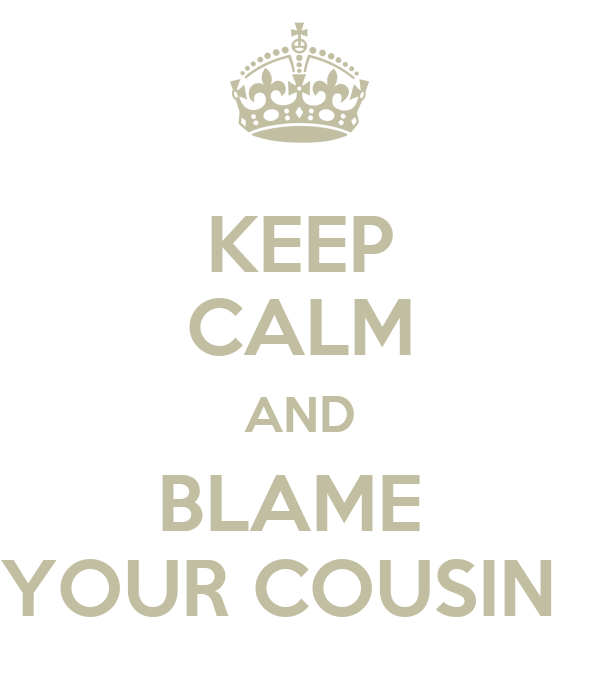KEEP CALM AND BLAME  YOUR COUSIN