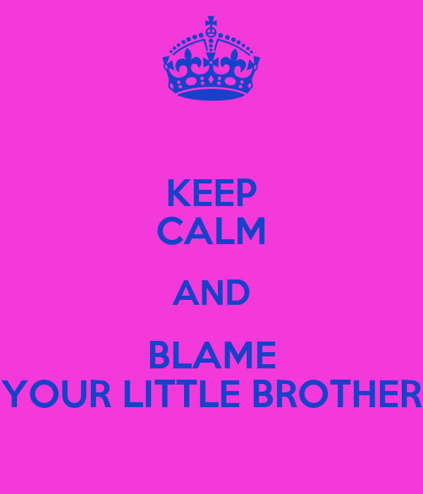 KEEP CALM AND BLAME YOUR LITTLE BROTHER