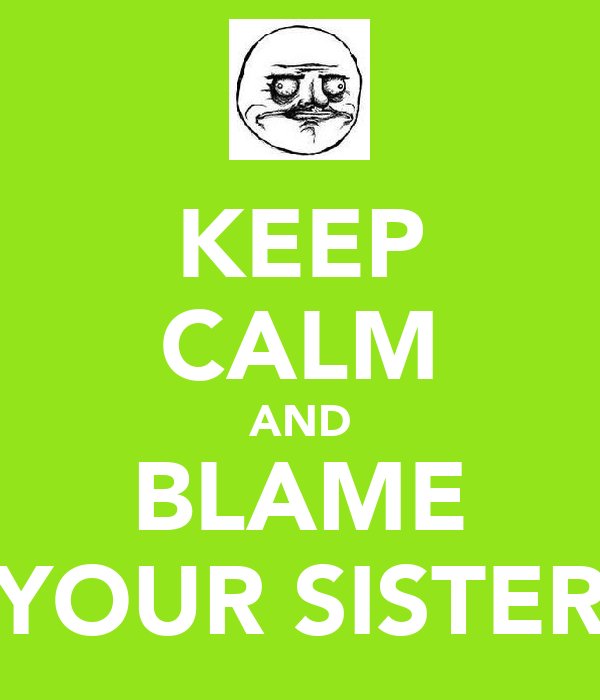 KEEP CALM AND BLAME YOUR SISTER