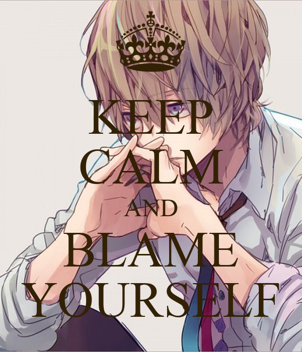 KEEP CALM AND BLAME YOURSELF