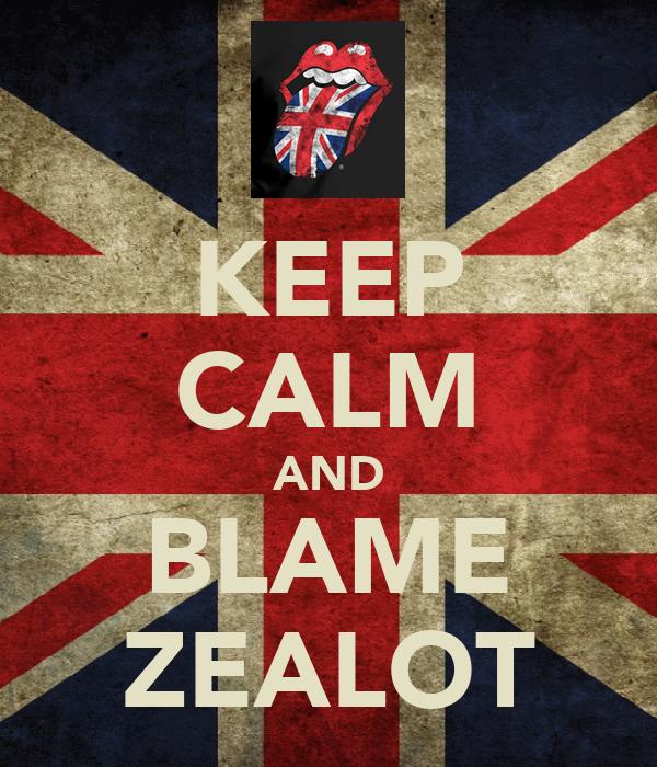 KEEP CALM AND BLAME ZEALOT