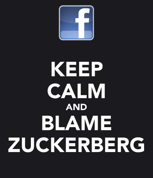 KEEP CALM AND BLAME ZUCKERBERG