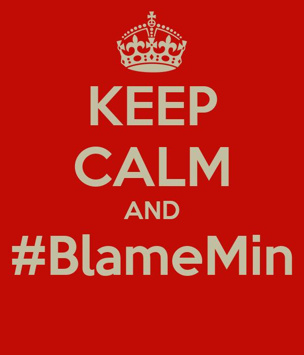 KEEP CALM AND #BlameMin