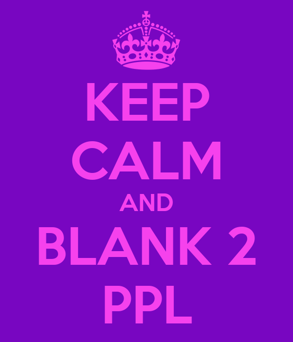 KEEP CALM AND BLANK 2 PPL