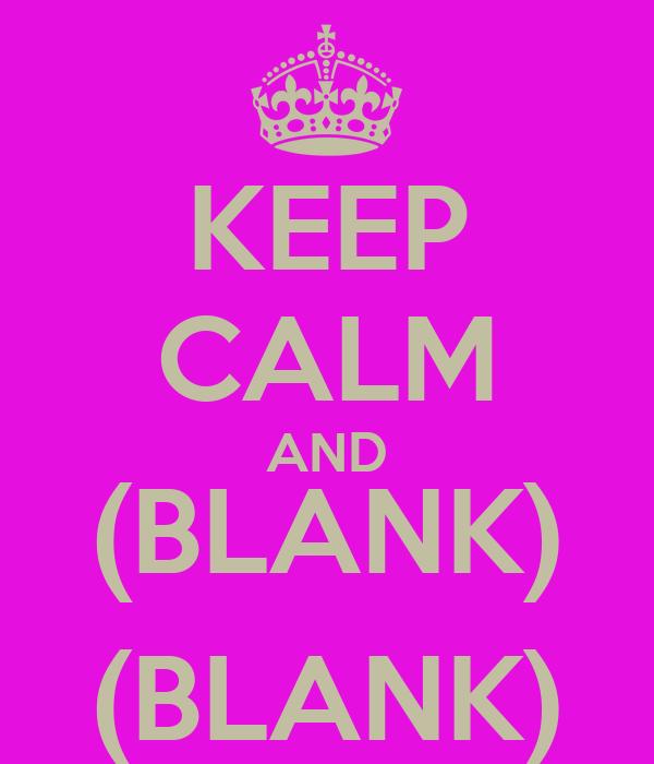 KEEP CALM AND (BLANK) (BLANK)
