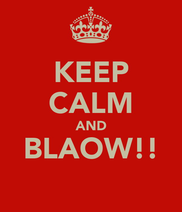 KEEP CALM AND BLAOW!!
