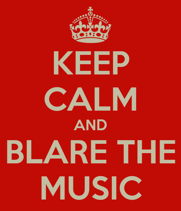 KEEP CALM AND BLARE THE MUSIC