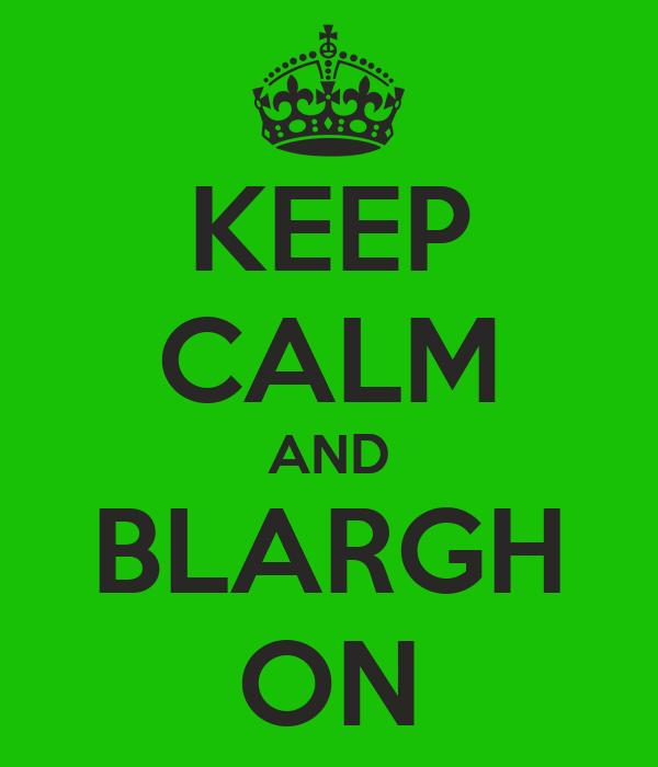 KEEP CALM AND BLARGH ON