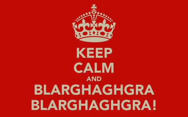 KEEP CALM AND BLARGHAGHGRA BLARGHAGHGRA!