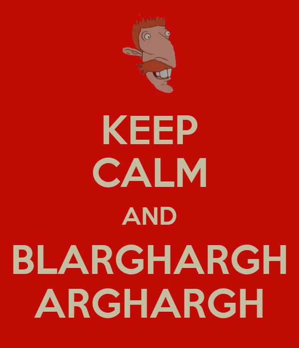 KEEP CALM AND BLARGHARGH ARGHARGH