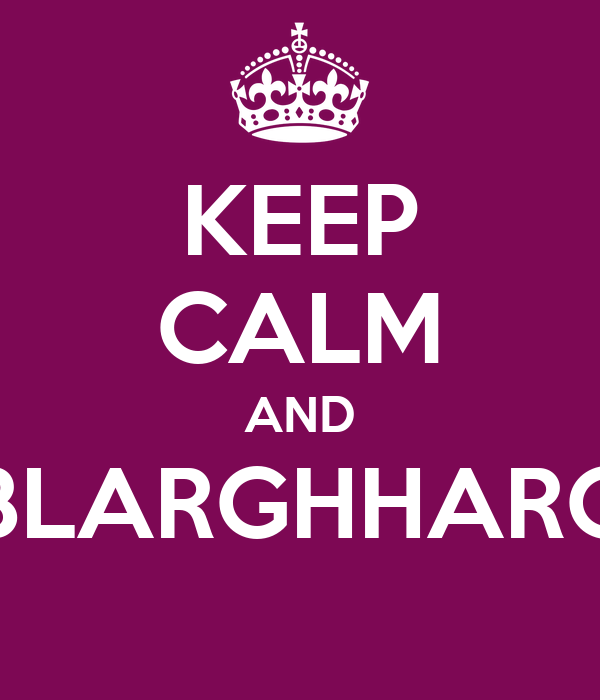 KEEP CALM AND BLARGHHARG