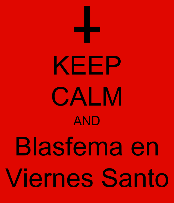 KEEP CALM AND Blasfema en Viernes Santo