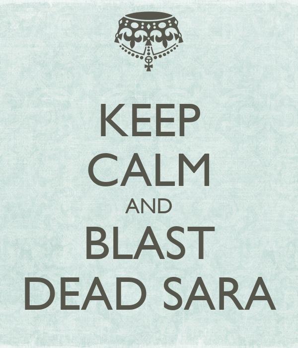 KEEP CALM AND BLAST DEAD SARA