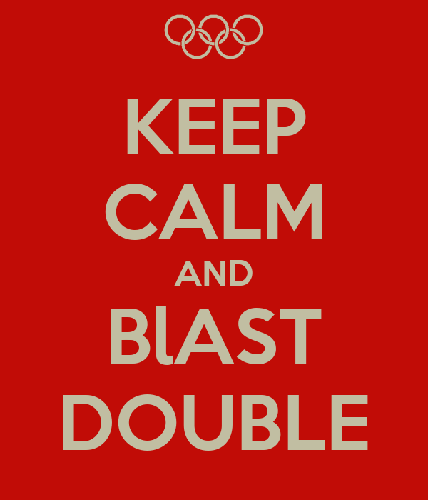 KEEP CALM AND BlAST DOUBLE