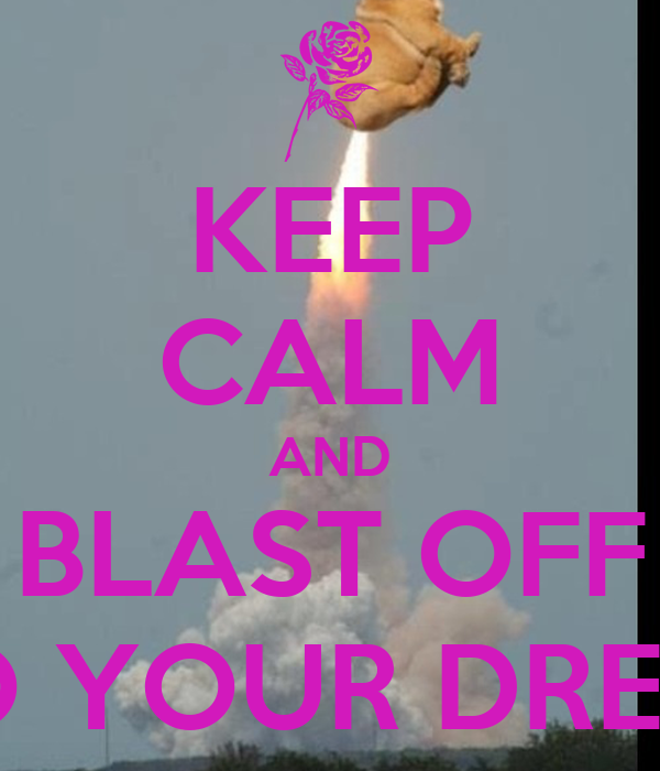 KEEP CALM AND BLAST OFF INTO YOUR DREAMS