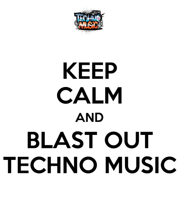 KEEP CALM AND BLAST OUT TECHNO MUSIC