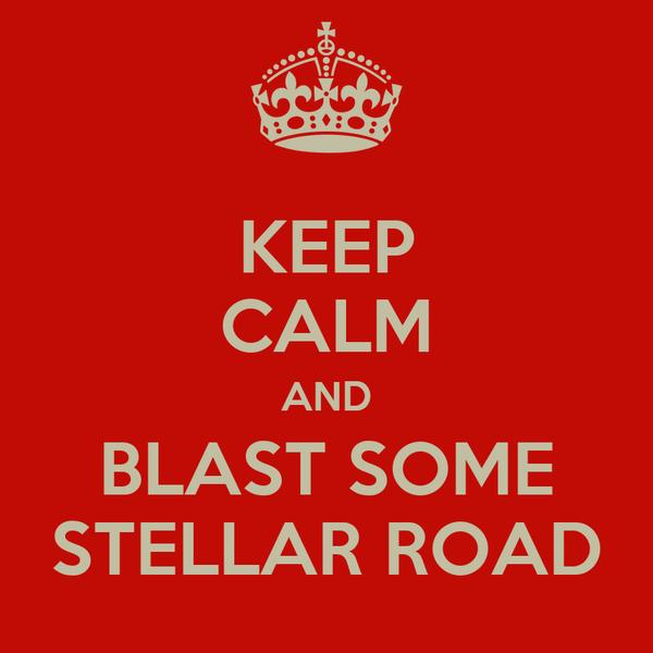 KEEP CALM AND BLAST SOME STELLAR ROAD
