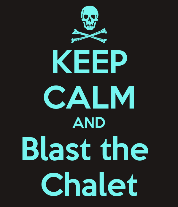 KEEP CALM AND Blast the  Chalet