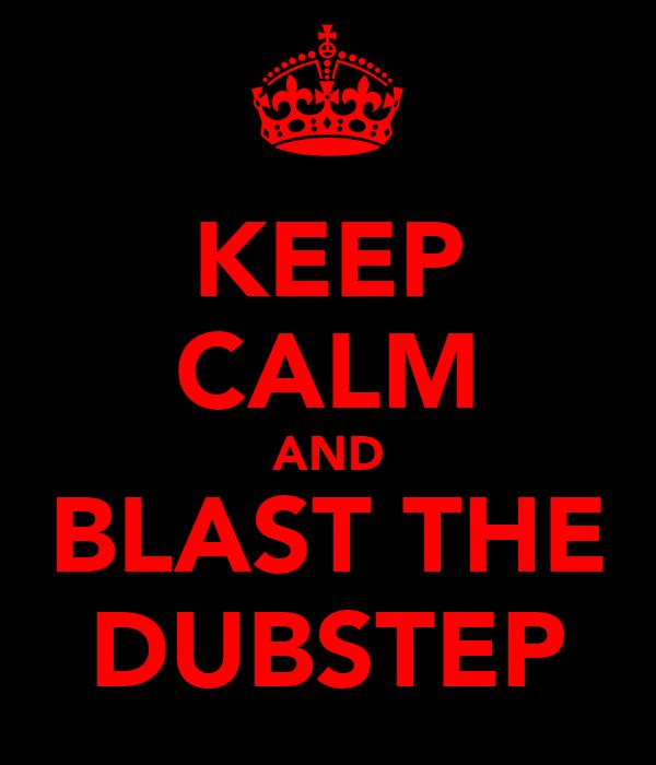 KEEP CALM AND BLAST THE DUBSTEP