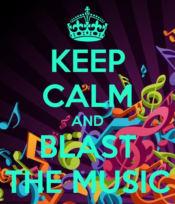 KEEP CALM AND BLAST THE MUSIC