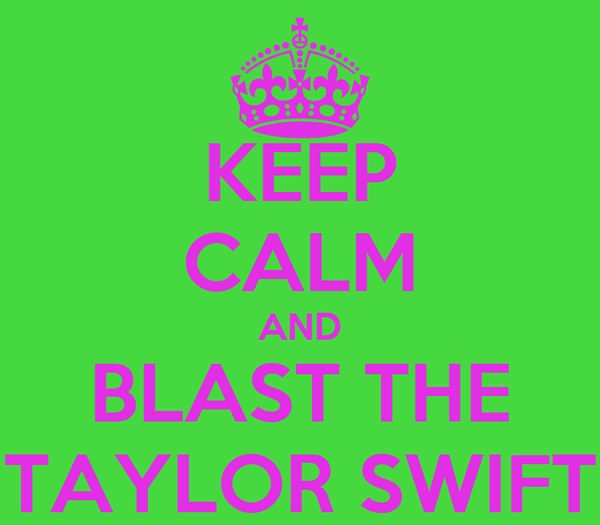 KEEP CALM AND BLAST THE TAYLOR SWIFT