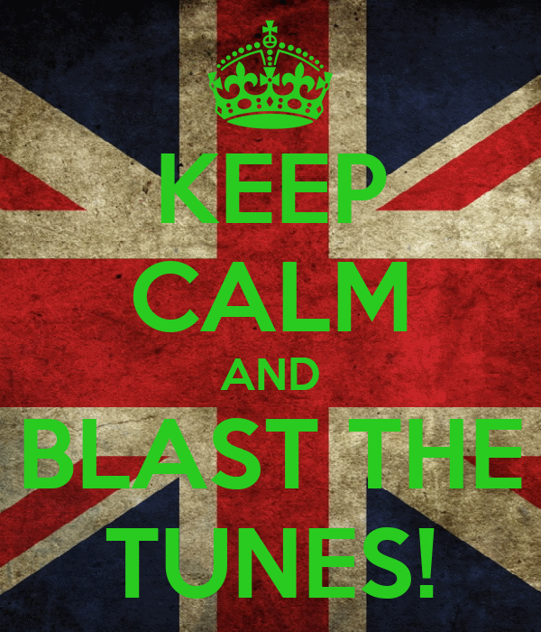 KEEP CALM AND BLAST THE TUNES!