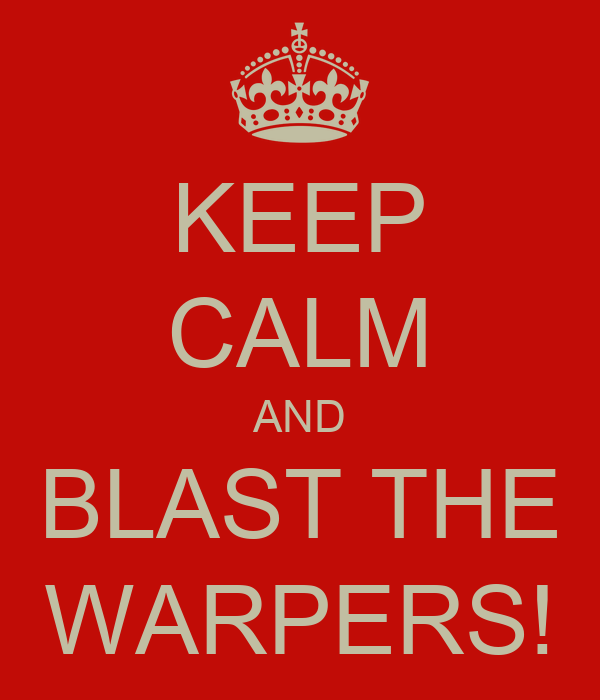 KEEP CALM AND BLAST THE WARPERS!