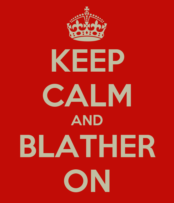KEEP CALM AND BLATHER ON