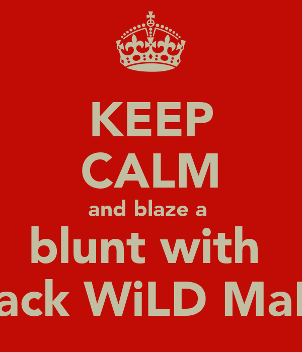 KEEP CALM and blaze a  blunt with  zack WiLD MaN