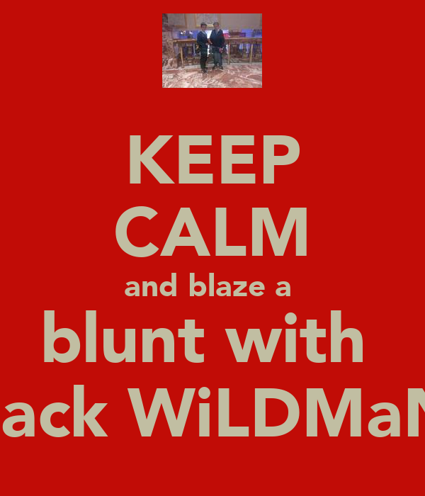 KEEP CALM and blaze a  blunt with  zack WiLDMaN