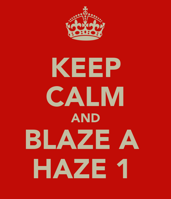 KEEP CALM AND BLAZE A  HAZE 1