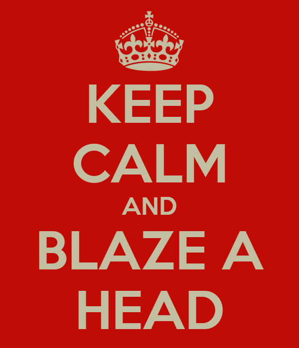 KEEP CALM AND BLAZE A HEAD