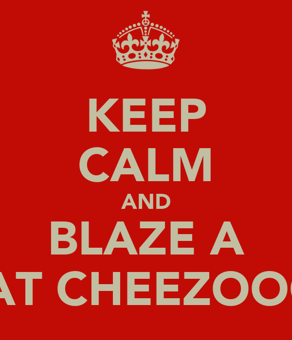 KEEP CALM AND BLAZE A PHAT CHEEZOOOT!