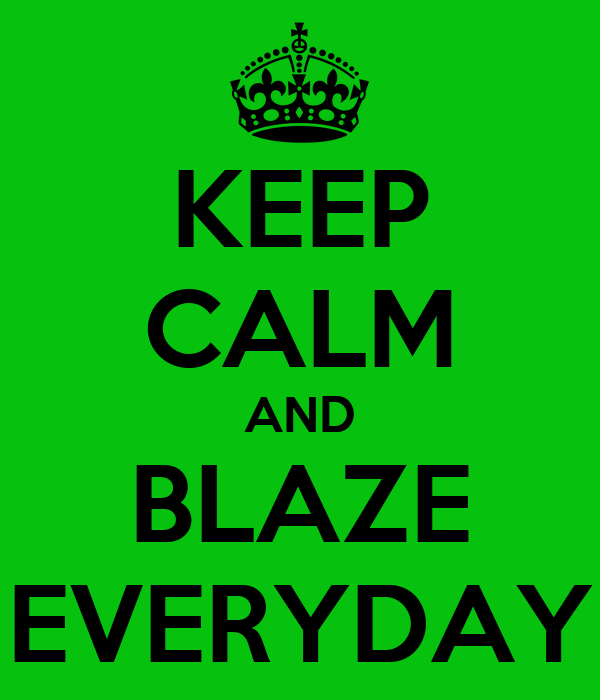 KEEP CALM AND BLAZE EVERYDAY