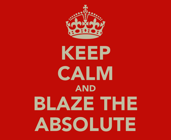 KEEP CALM AND BLAZE THE ABSOLUTE