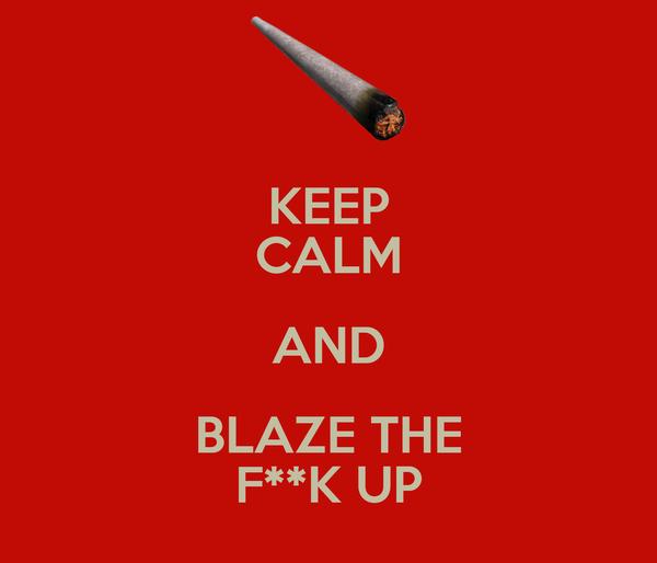 KEEP CALM AND BLAZE THE F**K UP