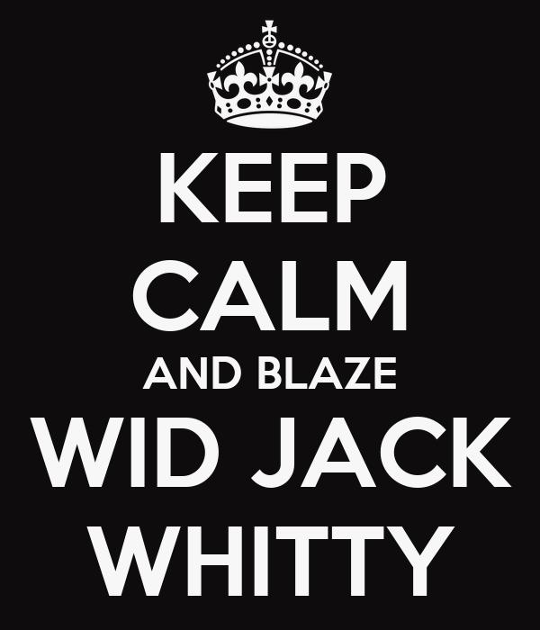 KEEP CALM AND BLAZE WID JACK WHITTY