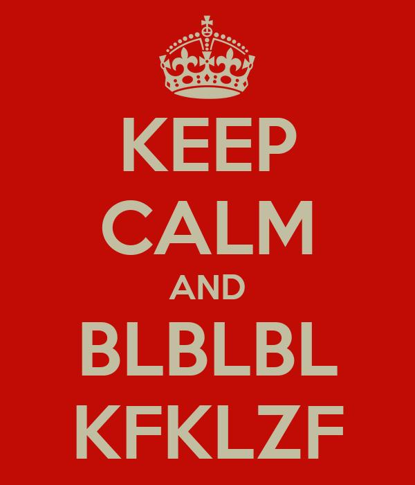 KEEP CALM AND BLBLBL KFKLZF