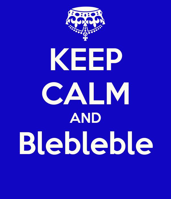 KEEP CALM AND Blebleble