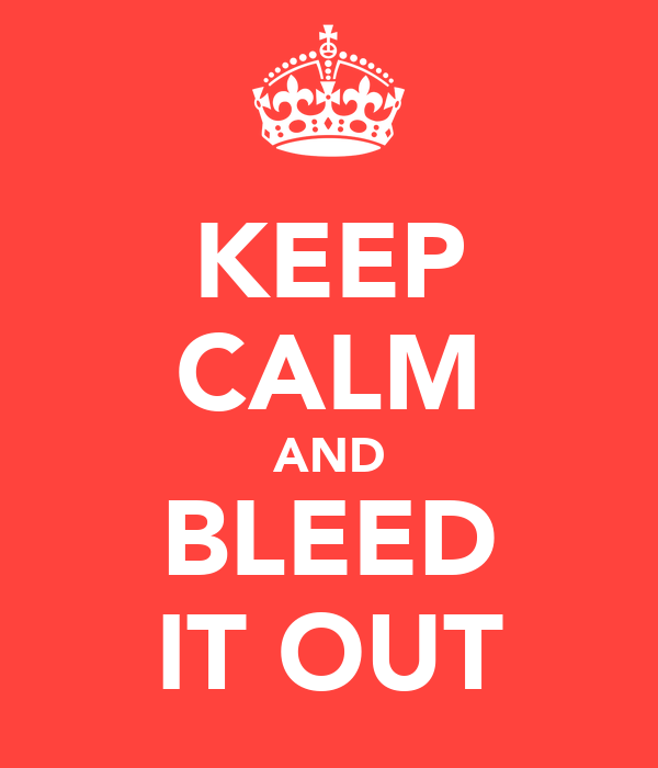 KEEP CALM AND BLEED IT OUT