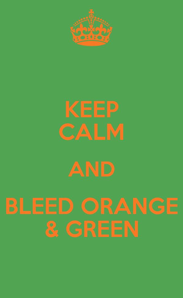 KEEP CALM AND BLEED ORANGE & GREEN