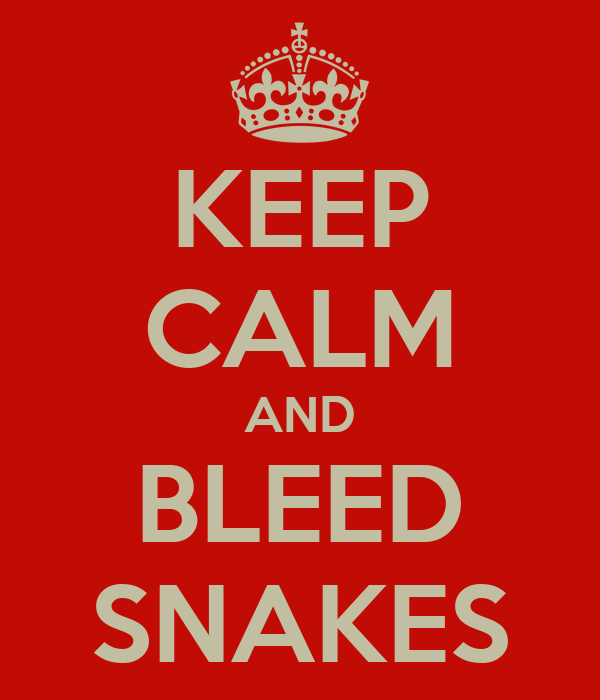 KEEP CALM AND BLEED SNAKES
