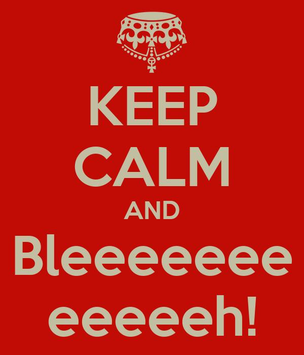 KEEP CALM AND Bleeeeeee eeeeeh!