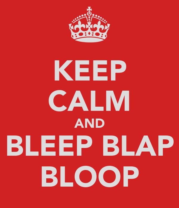 KEEP CALM AND BLEEP BLAP BLOOP