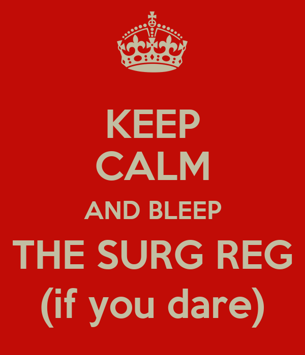 KEEP CALM AND BLEEP THE SURG REG (if you dare)