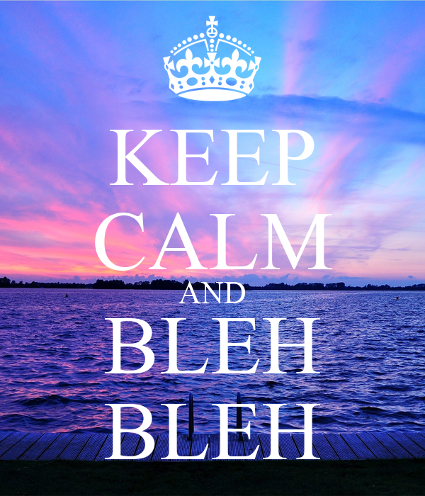 KEEP CALM AND BLEH BLEH
