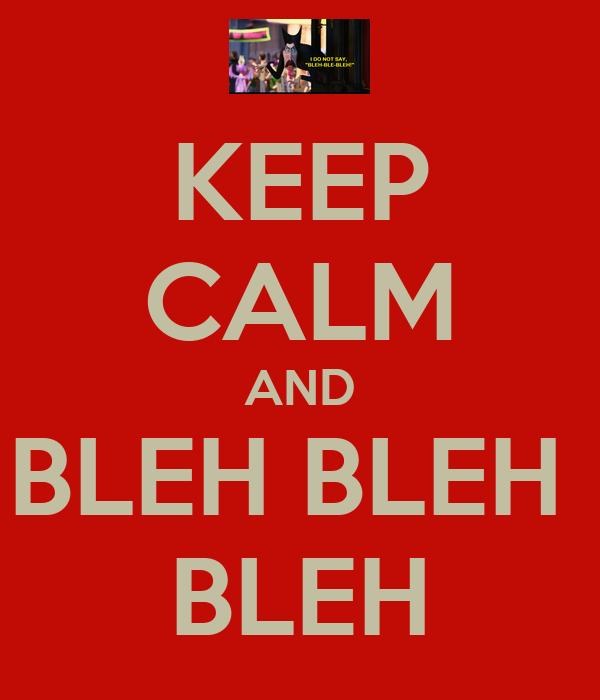 KEEP CALM AND BLEH BLEH  BLEH