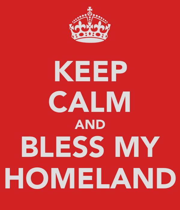 KEEP CALM AND BLESS MY HOMELAND