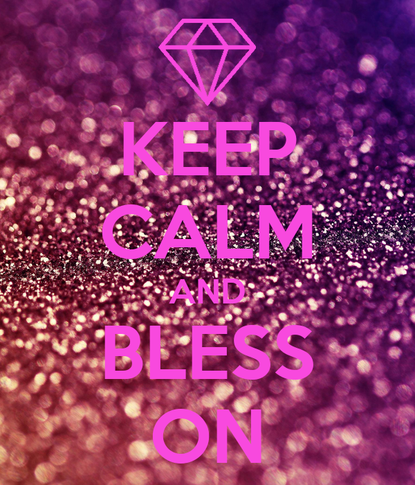 KEEP CALM AND BLESS ON